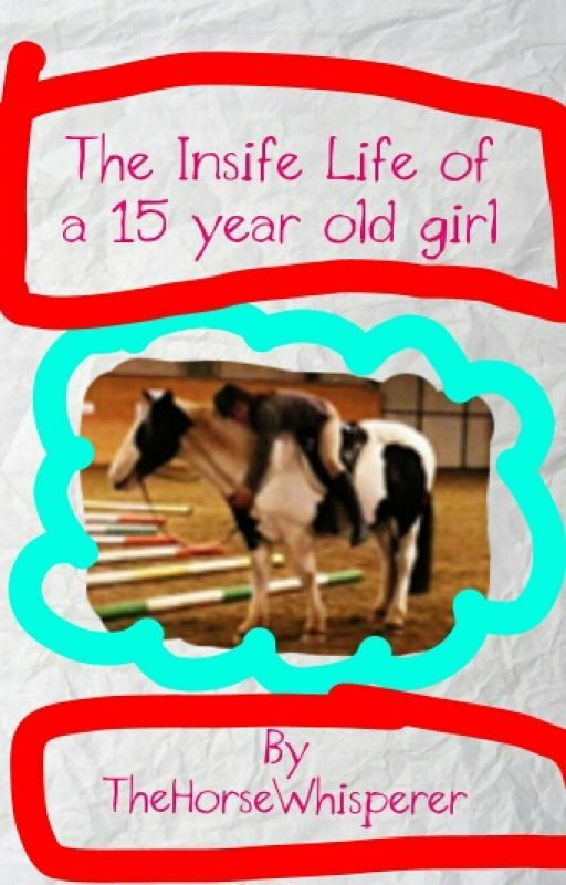 Inside the life of a 15 year old girl by TheHorseWhisperer