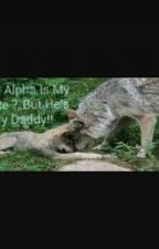 The Alpha Is my mate, but he's my Daddy. by Bigyaoifan