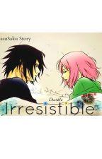 Irresistible: A SasuSaku Story by incognitoweeb