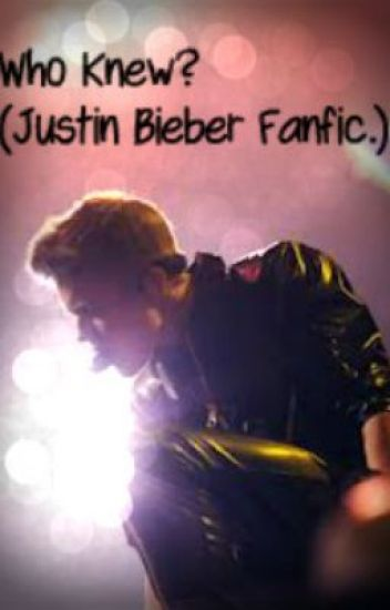 Who Knew? (Justin Bieber Fanfic.)
