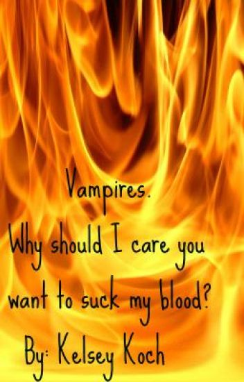 Vampires. Why should I care you want to suck my blood?