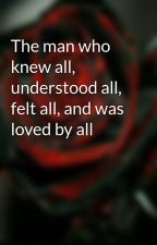 The man who knew all, understood all, felt all, and was loved by all by Im_Random2