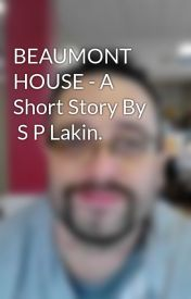 BEAUMONT HOUSE - A Short Story By    S P Lakin. by SimonLakin