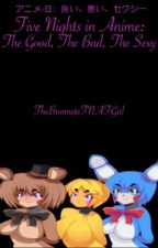 Five Nights in Anime: The Good, The Bad, The Sexy by TheBrunneteFNAFGirl