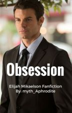 Obsession- Elijah Mikaelson Fanfic by Myth_Aphrodite