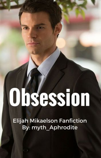 Obsession- Elijah Mikaelson Fanfic