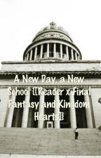 A New Day, a New School {[Reader x Various Final Fantasy & Kingdom Hearts]} by thepitifulyou
