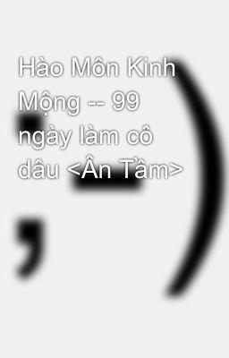 Hào Môn Kinh Mộng -- 99 ngày làm cô dâu <Ân Tầm>