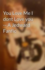 You Love Me I dont Love you -- A Jedward Fanfic by Jed_fanfics