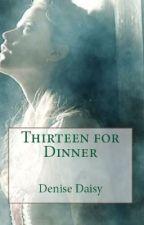 THIRTEEN FOR DINNER by Denise_Daisy