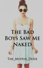 The Bad Boys Saw Me Naked by The_Muffin_Dude