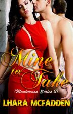 MONTEROSSA Series 5: MINE TO TAKE (On hold) by LharaMcFadden