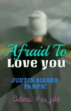Afraid To Love You - Justin Bieber Fanfiction by eu_juhh