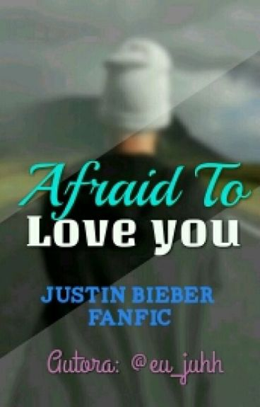 Afraid To Love You - Justin Bieber Fanfiction