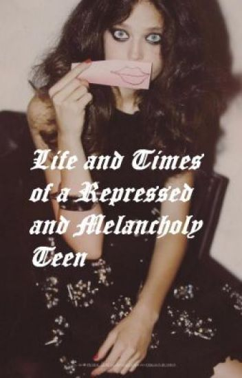 Life and Times of a Repressed and Melancholy Teen </3{a Cameron Nehemia novel}