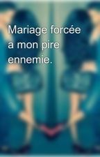 Mariage forcée a mon pire ennemie. by nmyc2014