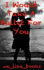 I Would Take A Bullet For You by xXYoung_AuthorXx