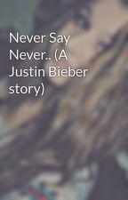 Never Say Never.. (A Justin Bieber story) by vampiregirll