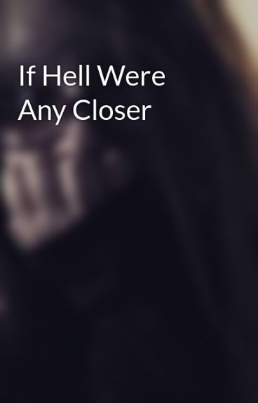 If Hell Were Any Closer by blackveilbrides3