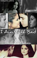 I Ain't All Bad-Jelena Fanfiction by biebgomz_zelina