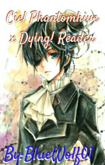 Ciel Phantomhive x Dying! Reader