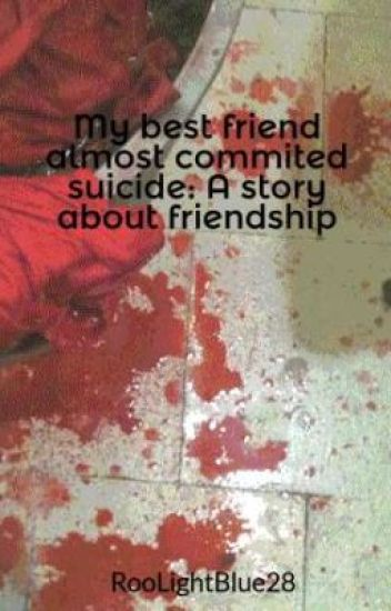 My best friend almost commited suicide: A story about friendship