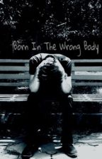 Born In The Wrong Body by Alpha2520