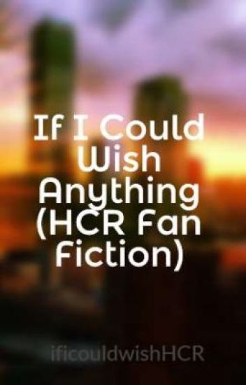 If I Could Wish Anything (HCR Fan Fiction)