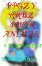 PPGZ y RRBZ amor animal ( 2 temporada) by Zocorra