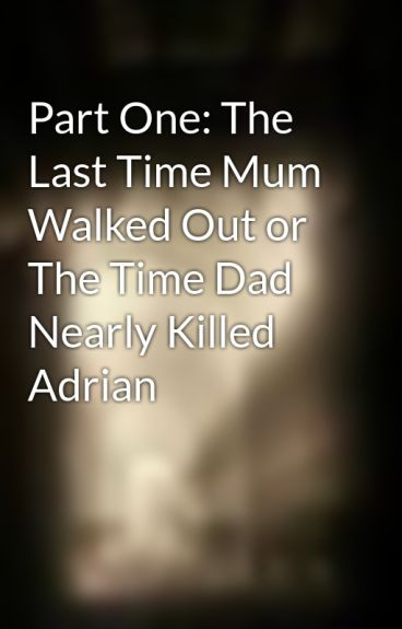 Part One: The Last Time Mum Walked Out or The Time Dad Nearly Killed Adrian by nadiyahak