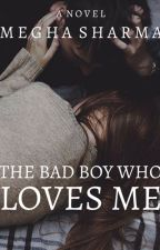 The Bad Boy Who Loves Me (Rewriting) by MeghaSharma386