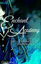 Enchant Academy : The Lost Princess of Emmerants by MsAntipatiko_