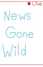 News Gone Wild by RobinLover4Ever