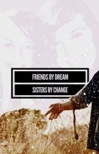 Friends by Dream - Sisters by change by PiperCim