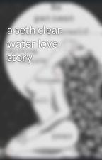 a seth clear water love story by HarmonyMohegan