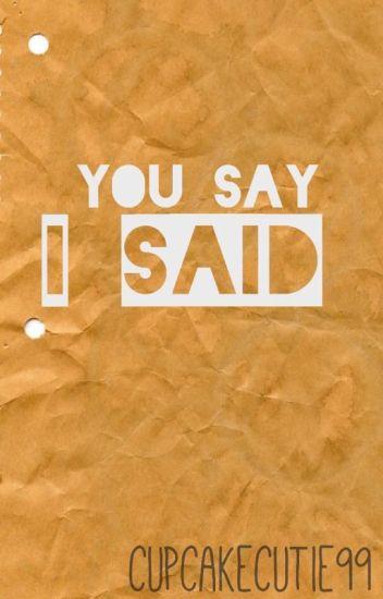 You say ; I said