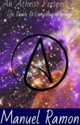 An Atheist Perspective: Life  Death  & Everything in Between by AMoralAtheist