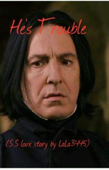 He's Trouble (Snape Love Story)