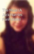 The Maid (A Jack Harries FanFiction) by HannahMayGuy