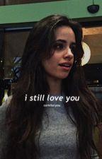 I still love you (Camila/You) (Major Editing) by CamilaIsSmexy