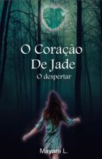 O Coração de Jade - O despertar (Hiatus) by Mayaraleticia