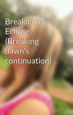 Break in the Eclipse (Breaking dawn's continuation) by ShAnNy09