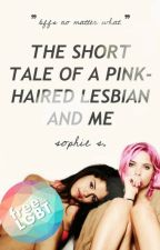 The Short Tale Of A Pink-Haired Lesbian And Me by unceremonious