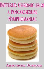 Battered: Chronicles of a Pancakesexual Nymphomaniac by HappyBagel