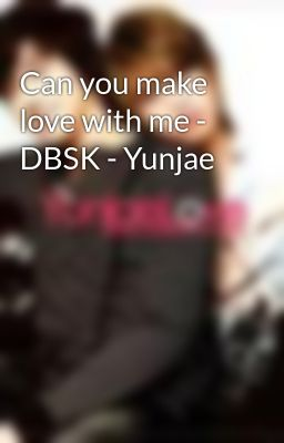 Can you make love with me - DBSK - Yunjae