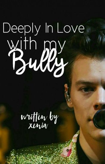 deeply in love with my bully ( harry styles fanfic.)xxxxxx