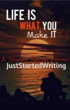 Life Is What You Make It (Student/Teacher <3) by juststartedwriting