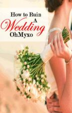 How To Ruin A Wedding by OhMyxo