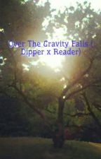 Over The Gravity Falls ( Dipper x Reader) by Reptilian_water_type