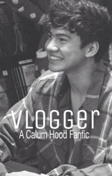 Vlogger || A Calum Hood fanfic|| complete